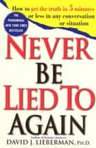 Never Be Lied to Again - How to Get the Truth In 5 Minutes Or Less In Any Conversation Or Situation ebook by Dr. David J. Lieberman, Ph.D.