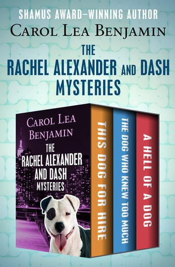 The Rachel Alexander and Dash Mysteries - This Dog for Hire, The Dog Who Knew Too Much, and A Hell of a Dog ebook by Carol Lea Benjamin
