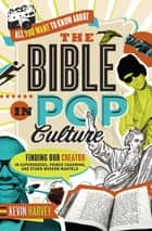 All You Want to Know About the Bible in Pop Culture - Finding Our Creator in Superheroes, Prince Charming, and Other Modern Marvels ebook by Kevin Harvey