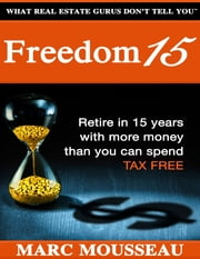 Freedom 15: Retire In 15 Years With More Money Than You Can Spend Tax Free! ebook by Marc Mousseau