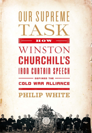 Our Supreme Task - How Winston Churchill's Iron Curtain Speech Defined the Cold War Alliance ebook by Philip White