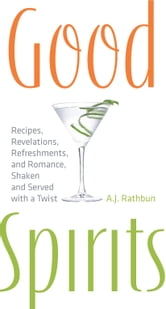 Good Spirits - Recipes, Revelations, Refreshments, and Romance, Shaken and Served with a Twist ebook by A.J. Rathbun