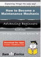 How to Become a Maintenance Mechanic - How to Become a Maintenance Mechanic ebook by Kandace Cantu