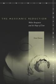 The Messianic Reduction - Walter Benjamin and the Shape of Time ebook by Peter Fenves