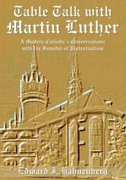 Table Talk with Martin Luther - A Modern Catholic's Conversations with the Founder of Protestantism ebook by Edward J. Hahnenberg