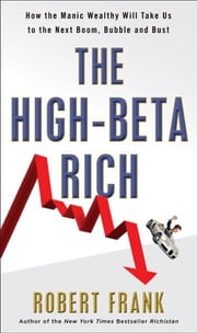 The High-Beta Rich - How the Manic Wealthy Will Take Us to the Next Boom, Bubble, and Bust ebook by Robert Frank