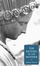 The Return of the Mother ebook by Andrew Harvey