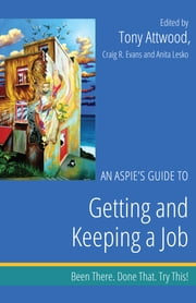 An Aspie's Guide to Getting and Keeping a Job - Been There. Done That. Try This! ebook by Craig Evans,Anita Lesko,Tony Attwood