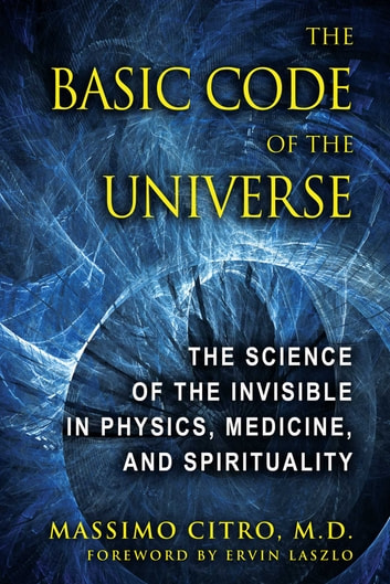 The Basic Code of the Universe - The Science of the Invisible in Physics, Medicine, and Spirituality ebook by Massimo Citro, M.D.