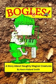 Bogles (A Story About Naughty Magical Creatures) ebook by Kevin Roland Smith