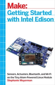 Getting Started with Intel Edison - Sensors, Actuators, Bluetooth, and Wi-Fi on the Tiny Atom-Powered Linux Module ebook by Stephanie Moyerman
