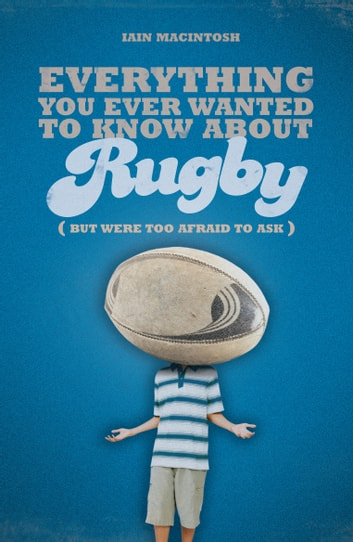 Everything You Ever Wanted to Know About Rugby But Were too Afraid to Ask ebook by Iain Macintosh