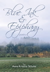 blue ink & epiphany - poetry ebook by Schultz, Anna Kristina