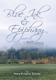 Blue Ink & Epiphany - Poetry ebook by Anne Kristina Schultz