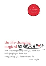 The Life-Changing Magic of Not Giving a F*ck - How to Stop Spending Time You Don't Have with People You Don't Like Doing Things You Don't Want to Do ebook by Sarah Knight