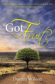 Got Fruit? - Understanding Spiritual Growth and Fruit Bearing ebook by Darren Wilson