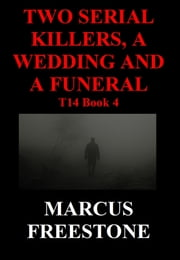 Two Serial Killers, A Wedding And A Funeral: T14 Book 4 ebook by Marcus Freestone