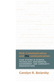 Risk Communication and Miscommunication - Case Studies in Science, Technology, Engineering, Government, and Community Organizations ebook by Carolyn Boiarsky