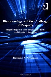 Biotechnology and the Challenge of Property - Property Rights in Dead Bodies, Body Parts, and Genetic Information ebook by Dr Remigius N Nwabueze,Professor Sheila A M McLean