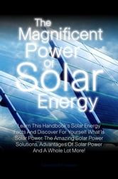 The Magnificent Power Of Solar Energy - Learn This Handbook?s Solar Energy Facts And Discover For Yourself What Is Solar Power, The Amazing Solar Power Solutions, Advantages Of Solar Power And A Whole Lot More! ebook by Carmina W. Freeman