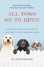 All Dogs Go to Kevin - Everything Three Dogs Taught Me (That I Didn't Learn in Veterinary School) ebook by Jessica Vogelsang
