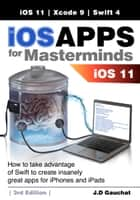 iOS Apps for Masterminds 3rd Edition - How to take advantage of Swift 4, iOS 11, and Xcode 9 to create insanely great apps for iPhones and iPads ebook by J.D Gauchat