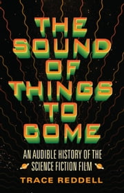 The Sound of Things to Come - An Audible History of the Science Fiction Film ebook by Trace Reddell