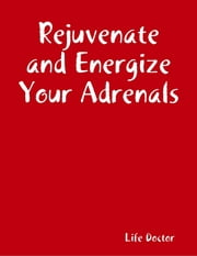 Rejuvenate and Energize Your Adrenals ebook by Life Doctor