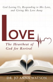 Love The Heartbeat of God for Revival - God Loving Us, Responding to His Love, and Giving His Love Away ebook by Dr. Jo Anna Watson