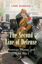 The Second Line of Defense - American Women and World War I ebook by Lynn Dumenil