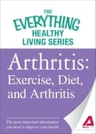 Arthritis: Exercise, Diet, and Arthritis: The most important information you need to improve your health ebook by Adams Media