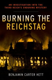 Burning the Reichstag - An Investigation into the Third Reich's Enduring Mystery ebook by Benjamin Carter Hett