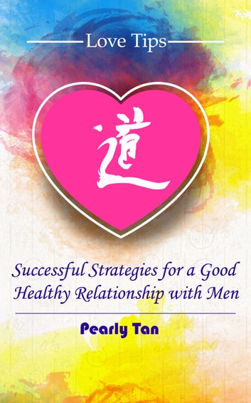 Love Tips - Successful Strategies for a Good, Healthy Relationship with Men ebook by Pearly Tan