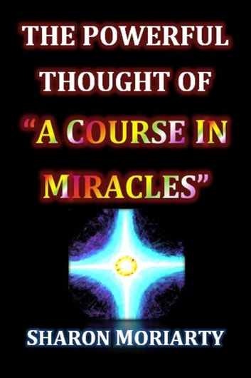 "The Powerful Thought Of ""A Course In Miracles"" ebook by Sharon Moriarty"
