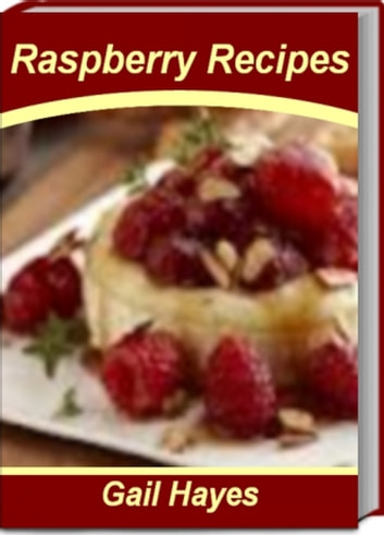 Raspberry Recipes - Recipes To Make Delicious Raspberry Sauce Recipes, Raspberry Pie Recipes, Hot Raspberry Spread, Raspberry Tilapia ebook by Gail Hayes