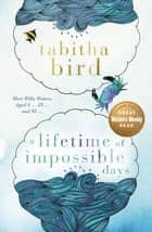 A Lifetime of Impossible Days ebook by Tabitha Bird