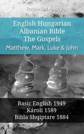 English Hungarian Albanian Bible - The Gospels - Matthew, Mark, Luke & John - Basic English 1949 - Károli 1589 - Bibla Shqiptare 1884 ebook by TruthBeTold Ministry