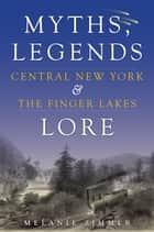 Central New York & The Finger Lakes - Myths, Legends & Lore ebook by Melanie Zimmer