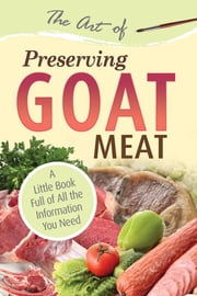 The Art of Preserving Goat - A Little Book Full of All the Information You Need ebook by Atlantic Publishing Group Inc.