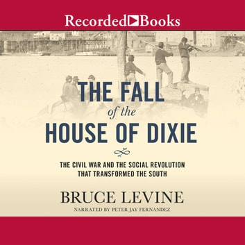 The Fall of the House of Dixie - The Civil War and the Social Revolution That Transformed the South audiobook by Bruce Levine