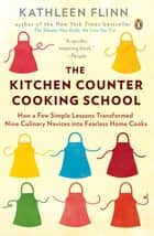 The Kitchen Counter Cooking School - How a Few Simple Lessons Transformed Nine Culinary Novices into Fearless Home Cooks ebook by Kathleen Flinn