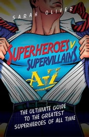Superheroes v Supervillains A-Z: The Ultimate Guide to the Greatest Superheroes of All Time ebook by Oliver, Sarah