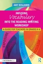 Infusing Vocabulary Into the Reading-Writing Workshop - A Guide for Teachers in Grades K-8 ebook by Amy Benjamin