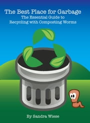 The Best Place for Garbage: The Essential Guide to Recycling with Composting Worms ebook by Sandra Wiese