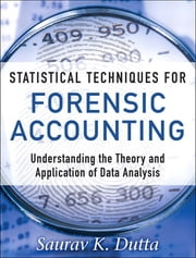 Statistical Techniques for Forensic Accounting - Understanding the Theory and Application of Data Analysis ebook by Saurav K. Dutta