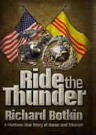 Ride the Thunder - A Vietnam War Story of Honor and Triumph ebook by Botkin Richard