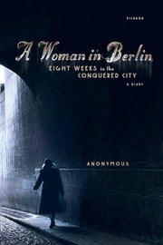 A Woman in Berlin - Eight Weeks in the Conquered City: A Diary ebook by Anonymous, Philip Boehm