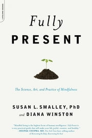Fully Present - The Science, Art, and Practice of Mindfulness ebook by Susan L. Smalley PhD,Diana Winston