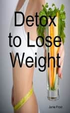 Detox to Lose Weight ebook by Janie Frost