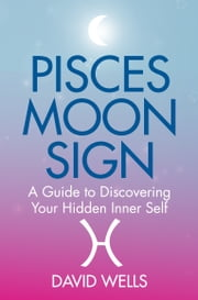 Pisces Moon Sign - A Guide to Discovering Your Hidden Inner Self ebook by David Wells